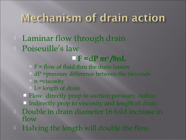  Laminar flow through drain  Poiseuille's law F =dP πr4 /8nL  F = flow of fluid thru the drain lumen  dP =pressure di...