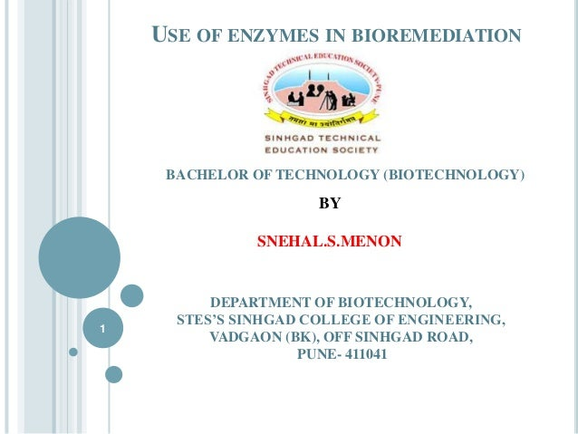 USE OF ENZYMES IN BIOREMEDIATION  BACHELOR OF TECHNOLOGY (BIOTECHNOLOGY)  BY SNEHAL.S.MENON  1  DEPARTMENT OF BIOTECHNOLOG...