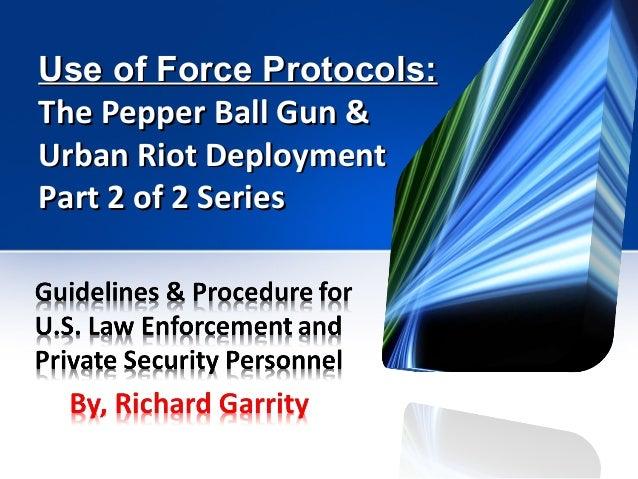 Use of Force Protocols:Use of Force Protocols: The Pepper Ball Gun &The Pepper Ball Gun & Urban Riot DeploymentUrban Riot ...