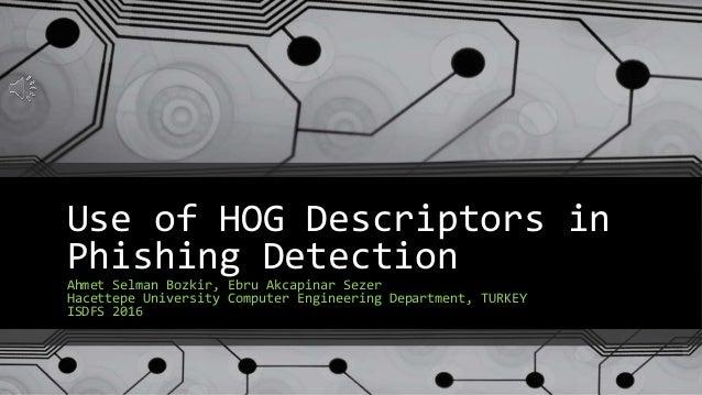 Use of HOG Descriptors in Phishing Detection Ahmet Selman Bozkir, Ebru Akcapinar Sezer Hacettepe University Computer Engin...