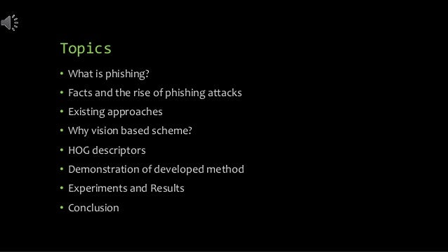Topics • What is phishing? • Facts and the rise of phishing attacks • Existing approaches • Why vision based scheme? • HOG...