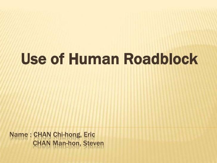 Use of Human Roadblock<br />Name : CHAN Chi-hong, Eric             CHAN Man-hon, Steven<br />