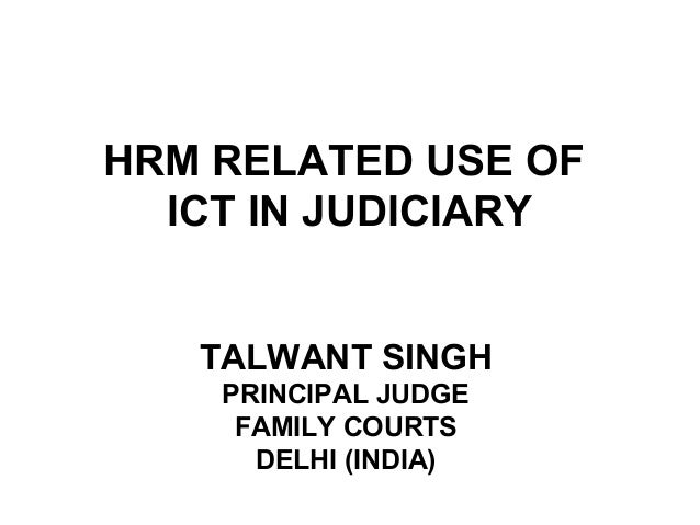 HRM RELATED USE OF ICT IN JUDICIARY TALWANT SINGH PRINCIPAL JUDGE FAMILY COURTS DELHI (INDIA)