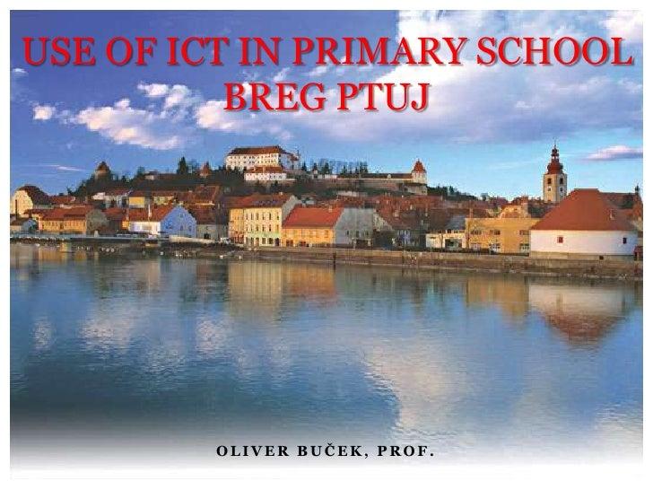 USE OF ICT IN PRIMARY SCHOOL BREG PTUJ<br />Oliver Buček, prof.<br />