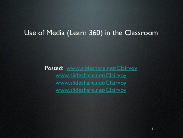 1 Use of Media (Learn 360) in the Classroom Posted: www.slideshare.net/Clairvoy www.slideshare.net/Clairvoy www.slideshare...