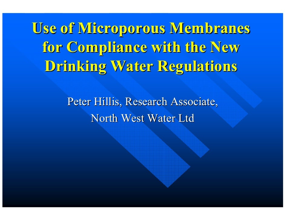 Use of Microporous Membranes  for Compliance with the New  Drinking Water Regulations      Peter Hillis, Research Associat...