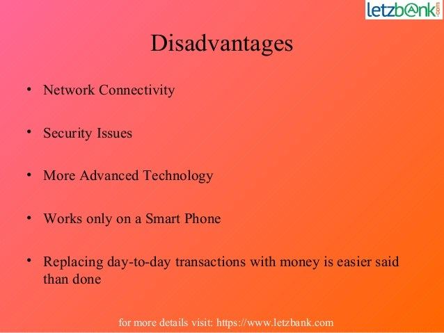 Disadvantages • Network Connectivity • Security Issues • More Advanced Technology • Works only on a Smart Phone • Replacin...