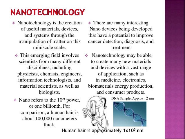  Nanotechnology is the creation of useful materials, devices, and systems through the manipulation of matter on this mini...
