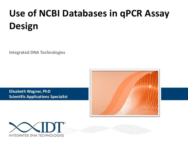 Integrated DNA Technologies Use of NCBI Databases in qPCR Assay Design Elisabeth Wagner, PhD Scientific Applications Speci...