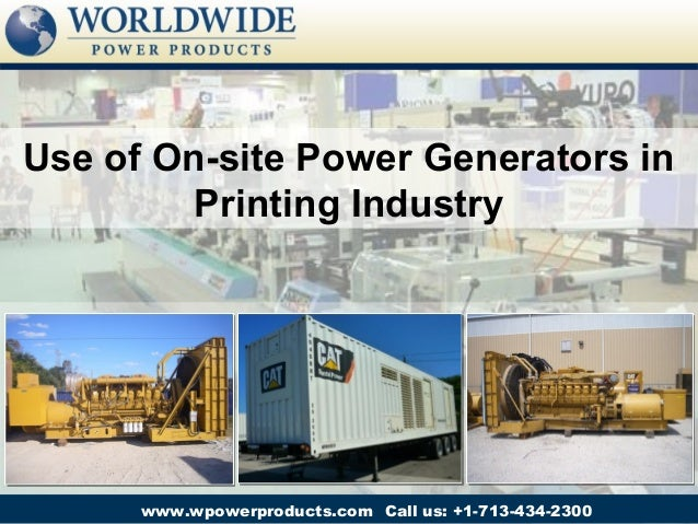 Use of On-site Power Generators in         Printing Industry      www.wpowerproducts.com Call us: +1-713-434-2300