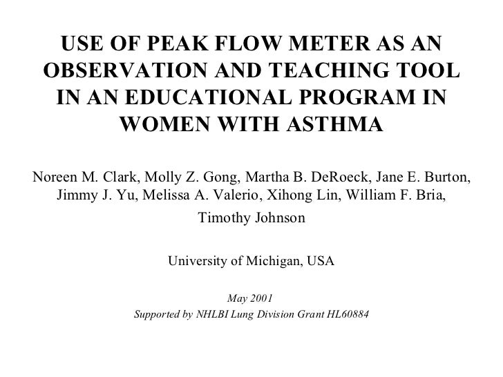 USE OF PEAK FLOW METER AS AN OBSERVATION AND TEACHING TOOL IN AN EDUCATIONAL PROGRAM IN WOMEN WITH ASTHMA Noreen M. Clark,...