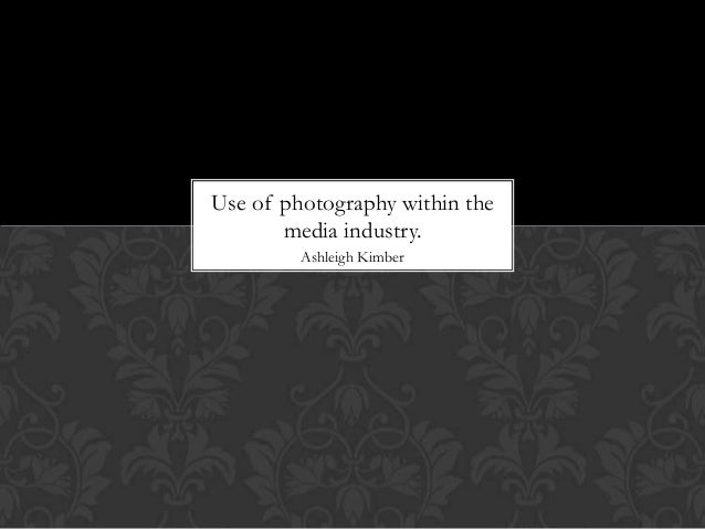 Use of photography within the       media industry.         Ashleigh Kimber