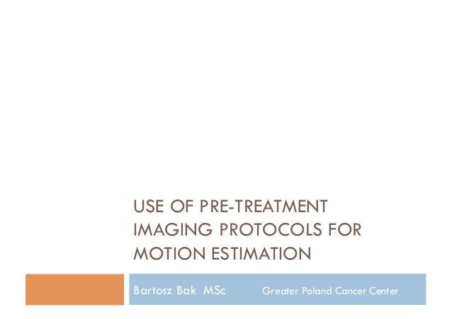USE OF PRE-TREATMENTIMAGING PROTOCOLS FORMOTION ESTIMATIONBartosz Bak MSc   Greater Poland Cancer Center