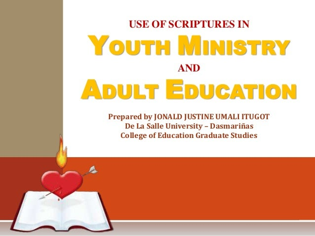 USE OF SCRIPTURES IN YOUTH MINISTRY AND ADULT EDUCATION Prepared by JONALD JUSTINE UMALI ITUGOT De La Salle University – D...
