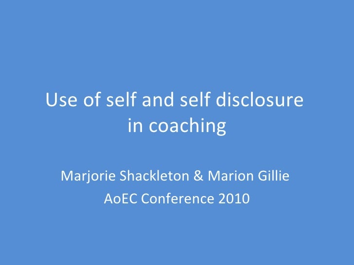 Use of self and self disclosure  in coaching Marjorie Shackleton & Marion Gillie  AoEC Conference 2010