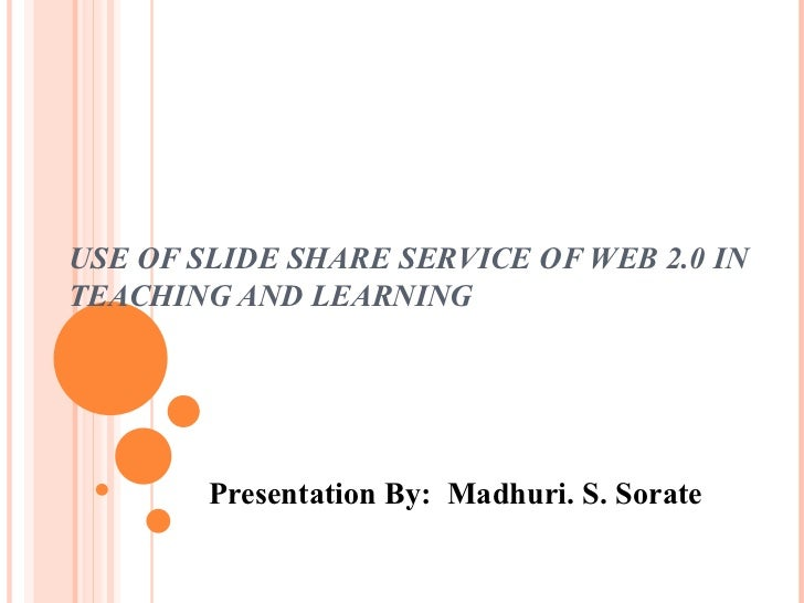 USE OF SLIDE SHARE SERVICE OF WEB 2.0 IN TEACHING AND LEARNING Presentation By:  Madhuri. S. Sorate