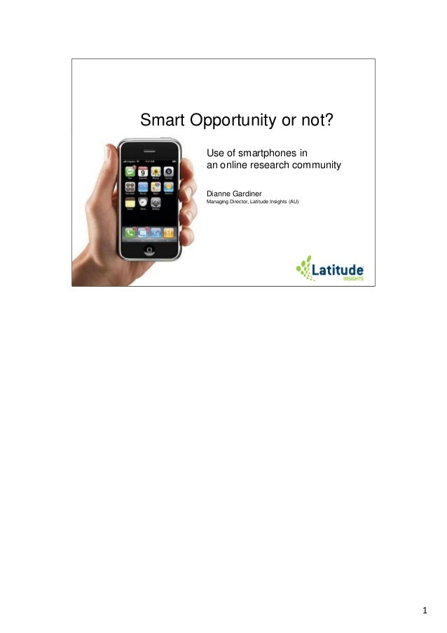 Smart Opportunity or not? Use of smartphones in an online research community Dianne Gardiner Managing Director, Latitude I...