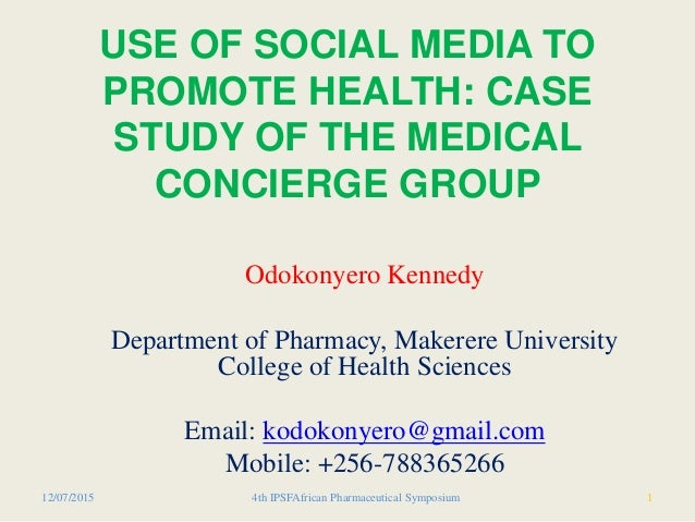 USE OF SOCIAL MEDIA TO PROMOTE HEALTH: CASE STUDY OF THE MEDICAL CONCIERGE GROUP Odokonyero Kennedy Department of Pharmacy...