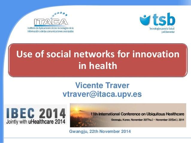 Use of social networksforinnovationin health  Vicente Traver vtraver@itaca.upv.es  Gwangju, 22th November2014