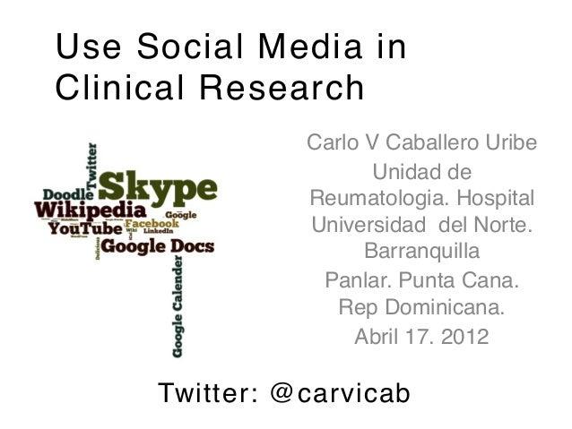 Use Social Media inClinical Research               Carlo V Caballero Uribe!                      Unidad de               R...