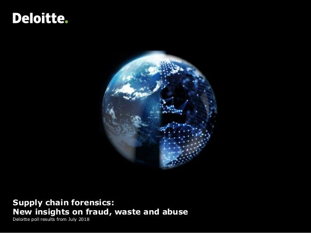 Supply chain forensics: New insights on fraud, waste and abuse Deloitte poll results from July 2018