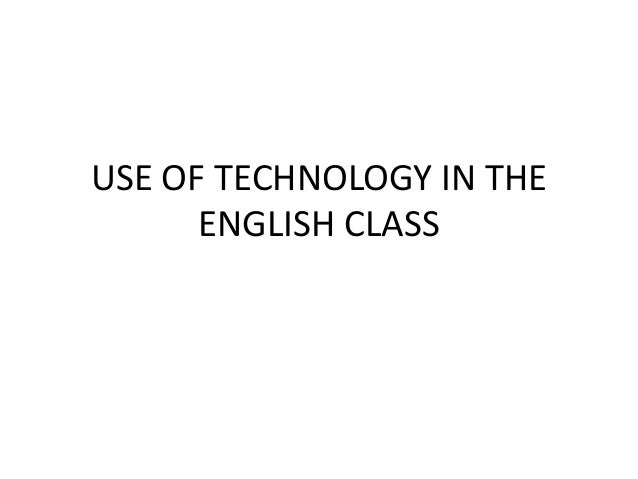 USE OF TECHNOLOGY IN THE ENGLISH CLASS