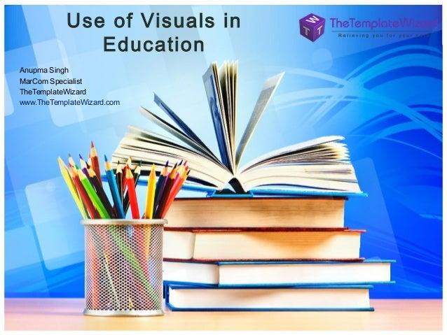 Use of Visuals in Education Anupma Singh MarCom Specialist TheTemplateWizard www.TheTemplateWizard.com