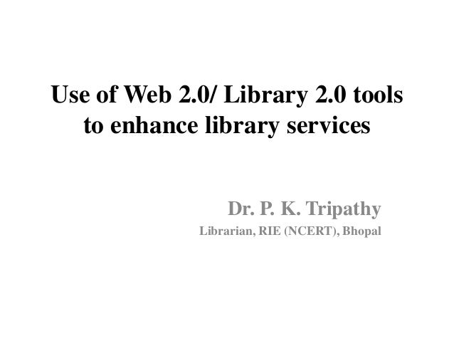 Use of Web 2.0/ Library 2.0 tools  to enhance library services                 Dr. P. K. Tripathy             Librarian, R...