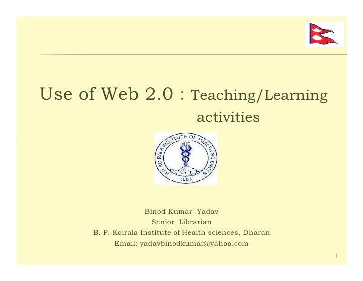 Use of Web 2.0 : Teaching/Learning                                   activities                     Binod Kumar Yadav     ...