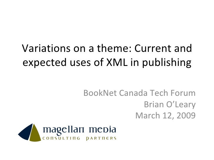 Variations on a theme: Current and expected uses of XML in publishing BookNet Canada Tech Forum Brian O'Leary March 12, 2009