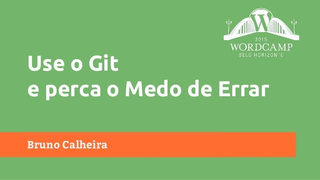 Bruno Calheira Use o Git e perca o Medo de Errar