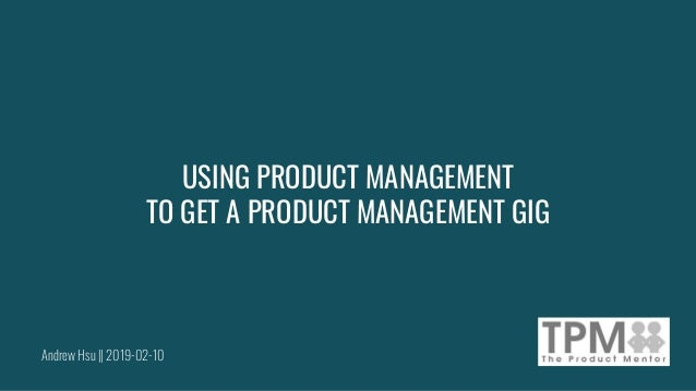 Andrew Hsu || 2019-02-10 USING PRODUCT MANAGEMENT TO GET A PRODUCT MANAGEMENT GIG