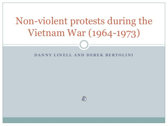 D A N N Y L I N E L L A N D D E R E K B E R T O L I N I Non-violent protests during the Vietnam War (1964-1973)