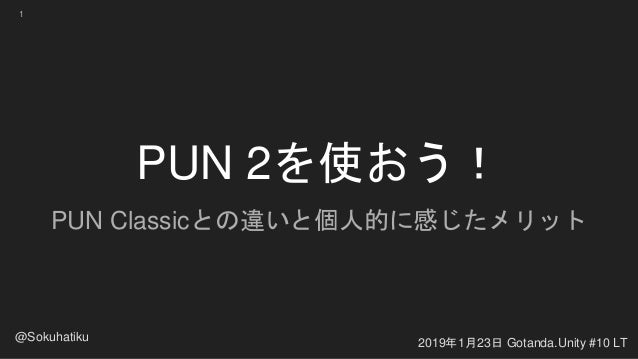 PUN 2を使おう! PUN Classicとの違いと個人的に感じたメリット 2019年1月23日 Gotanda.Unity #10 LT @Sokuhatiku 1