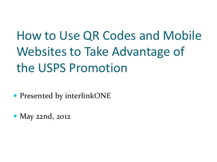 How to Use QR Codes and MobileWebsites to Take Advantage ofthe USPS Promotion Presented by interlinkONE May 22nd, 2012