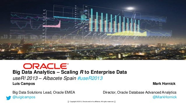 Big Data Analytics – Scaling R to Enterprise Data useR! 2013 – Albacete Spain #useR2013 Luis Campos  Mark Hornick  Big Dat...