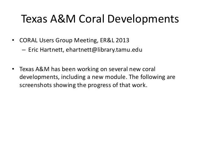 Texas A&M Coral Developments • CORAL Users Group Meeting, ER&L 2013 – Eric Hartnett, ehartnett@library.tamu.edu • Texas A&...