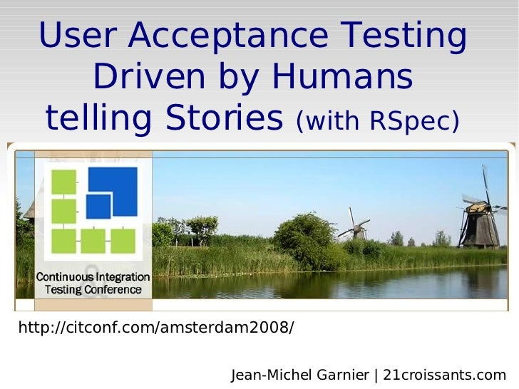 http://citconf.com/amsterdam2008/ User Acceptance Testing Driven by Humans telling Stories  (with RSpec) Jean-Michel Garni...
