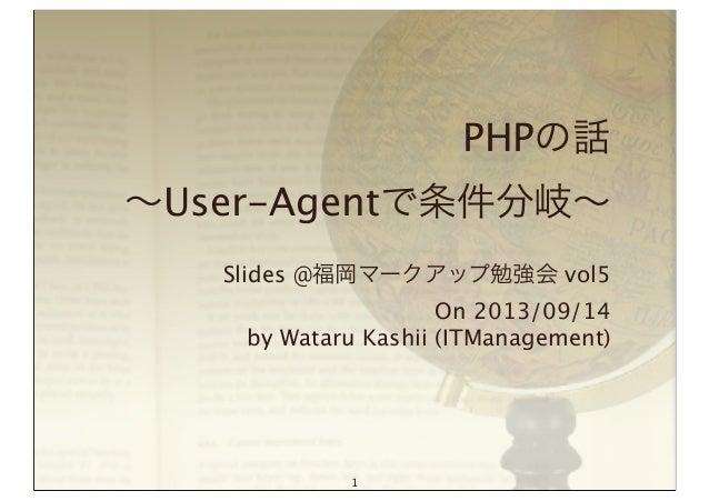 PHPの話 ∼User-Agentで条件分岐∼ Slides @福岡マークアップ勉強会 vol5 On 2013/09/14 by Wataru Kashii (ITManagement) 1