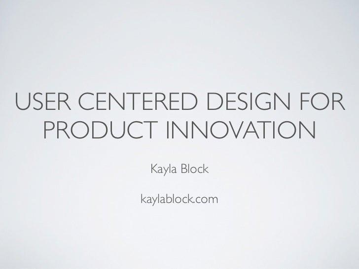 USER CENTERED DESIGN FOR  PRODUCT INNOVATION          Kayla Block         kaylablock.com