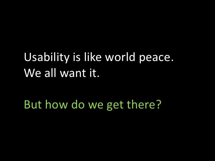 Usability is like world peace. We all want it.  But how do we get there?