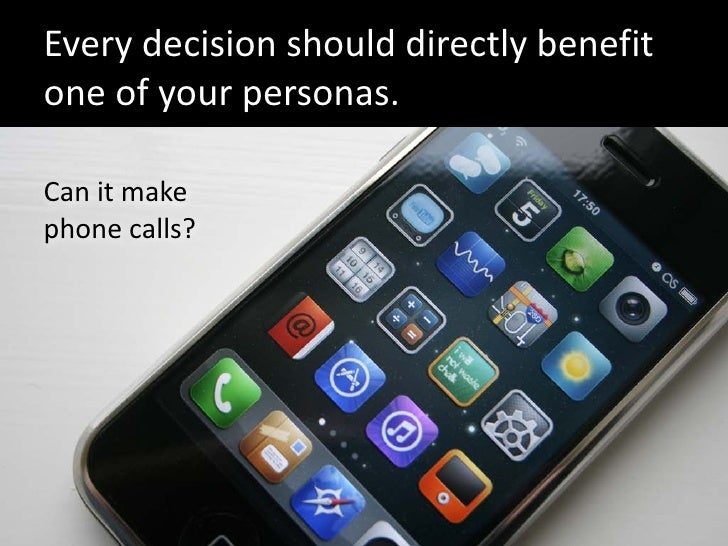 Every decision should directly benefit one of your personas.  Can it make phone calls?