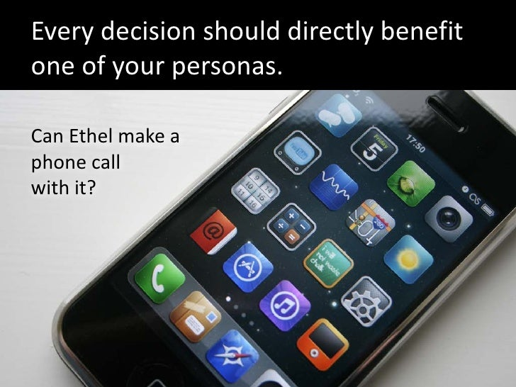 Every decision should directly benefit one of your personas.  Can Ethel make a phone call with it?