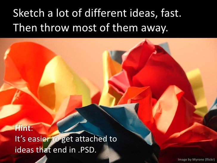 Sketch a lot of different ideas, fast. Then throw most of them away.     Hint: It's easier to get attached to ideas that e...