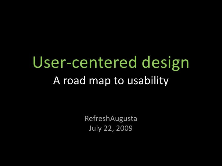 User-centered design   A road map to usability          RefreshAugusta          July 22, 2009