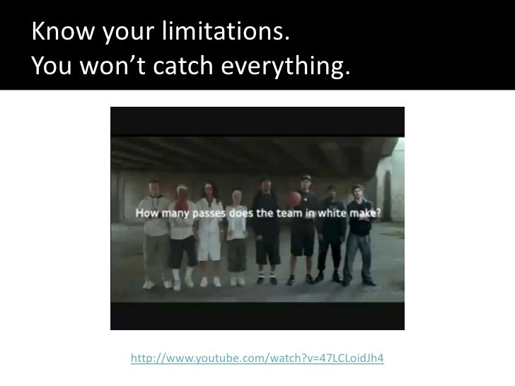 Know your limitations. You won't catch everything.             http://www.youtube.com/watch?v=47LCLoidJh4