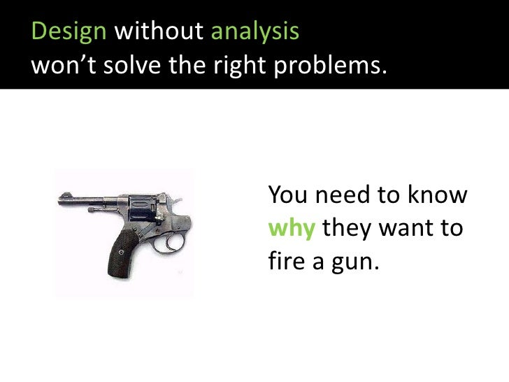 Design without analysis won't solve the right problems.                        You need to know                     why th...