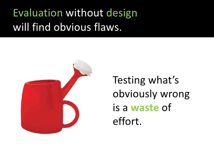 Evaluation without design will find obvious flaws.                        Testing what's                     obviously wro...