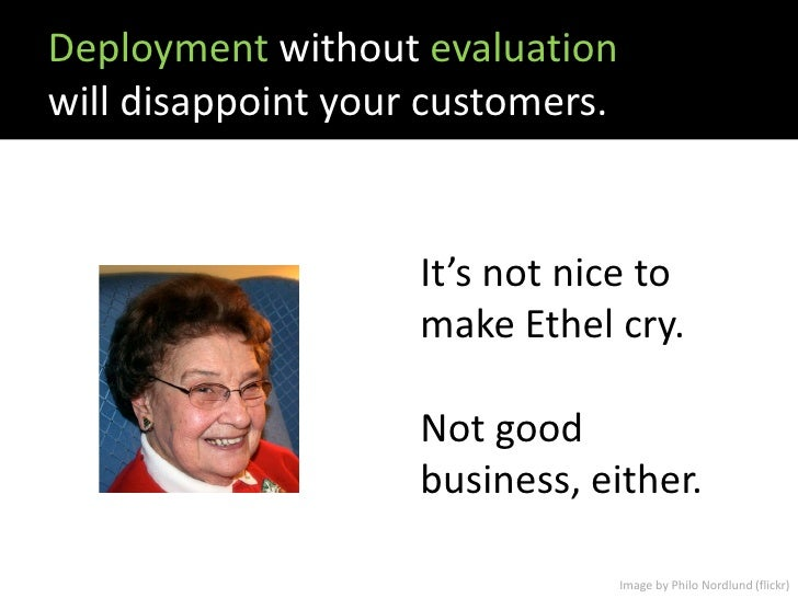 Deployment without evaluation will disappoint your customers.                       It's not nice to                     m...
