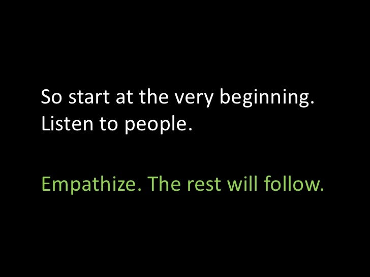 So start at the very beginning. Listen to people.  Empathize. The rest will follow.